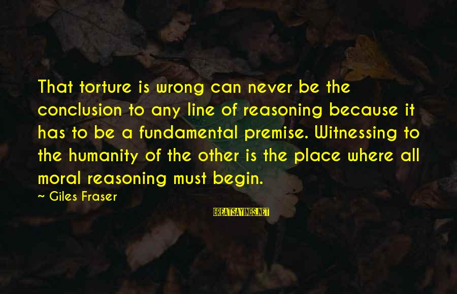 Wrong Conclusion Sayings By Giles Fraser: That torture is wrong can never be the conclusion to any line of reasoning because