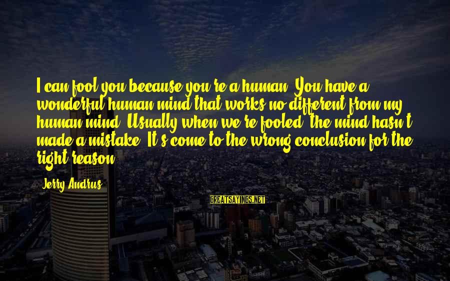 Wrong Conclusion Sayings By Jerry Andrus: I can fool you because you're a human. You have a wonderful human mind that