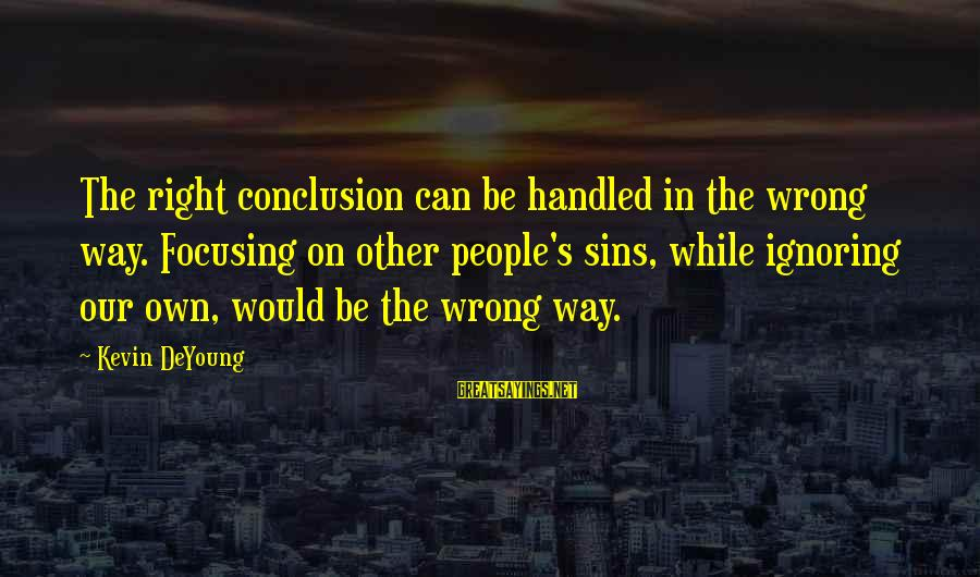 Wrong Conclusion Sayings By Kevin DeYoung: The right conclusion can be handled in the wrong way. Focusing on other people's sins,