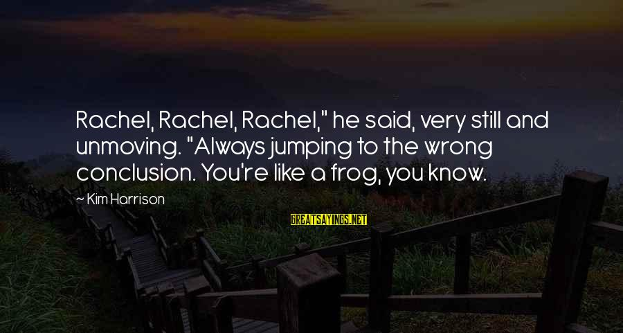 """Wrong Conclusion Sayings By Kim Harrison: Rachel, Rachel, Rachel,"""" he said, very still and unmoving. """"Always jumping to the wrong conclusion."""