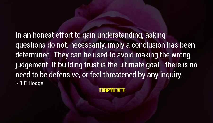 Wrong Conclusion Sayings By T.F. Hodge: In an honest effort to gain understanding, asking questions do not, necessarily, imply a conclusion