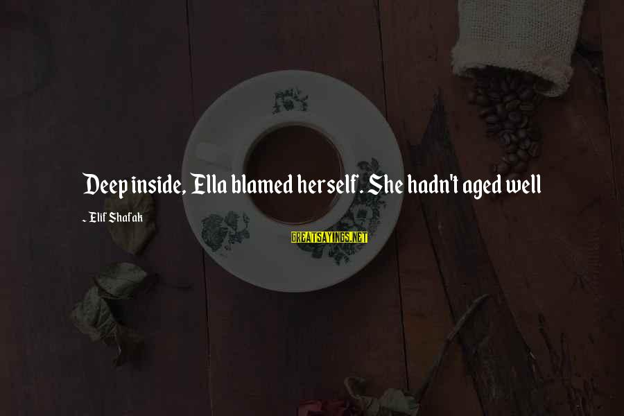 Wta Sayings By Elif Shafak: Deep inside, Ella blamed herself. She hadn't aged well