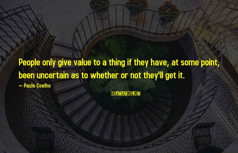 Wta Sayings By Paulo Coelho: People only give value to a thing if they have, at some point, been uncertain
