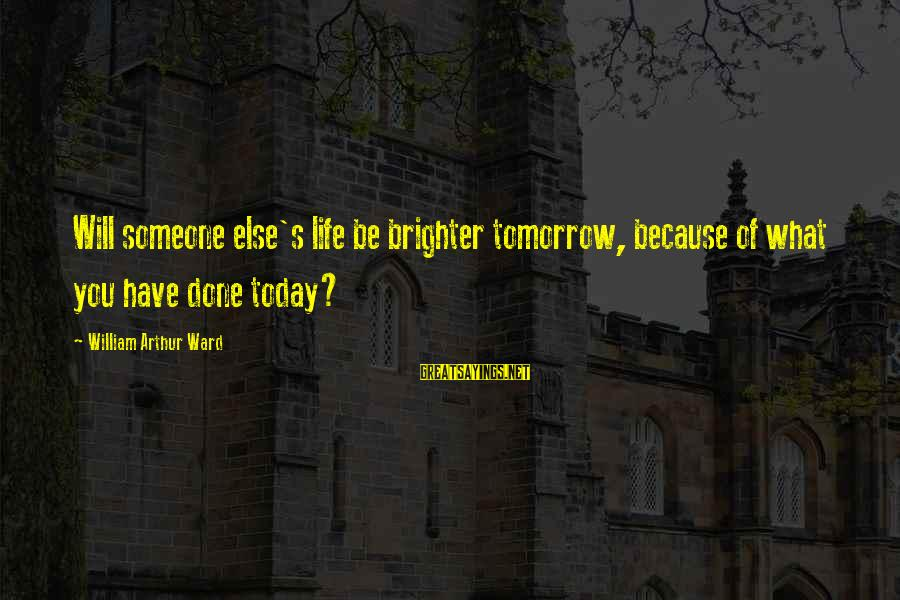 Wta Sayings By William Arthur Ward: Will someone else's life be brighter tomorrow, because of what you have done today?