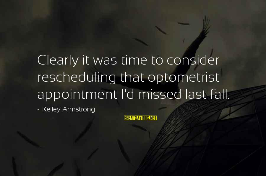 Wunnerin Sayings By Kelley Armstrong: Clearly it was time to consider rescheduling that optometrist appointment I'd missed last fall.