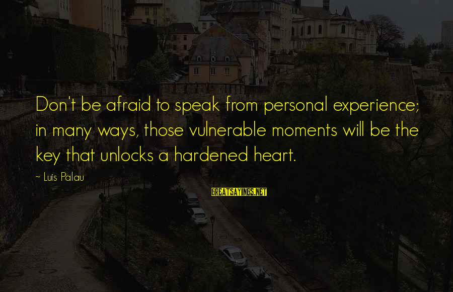 Wunnerin Sayings By Luis Palau: Don't be afraid to speak from personal experience; in many ways, those vulnerable moments will