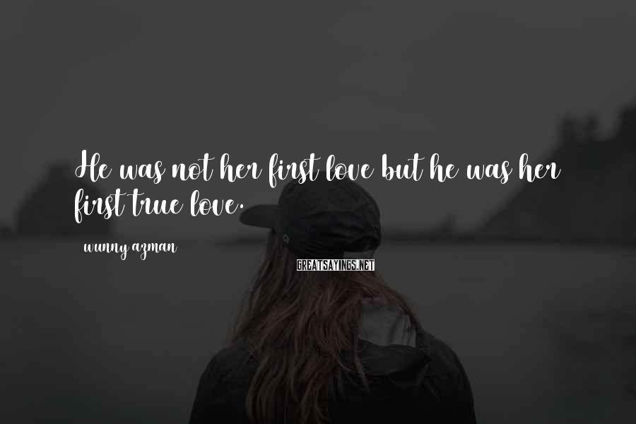 Wunny Azman Sayings: He was not her first love but he was her first true love.