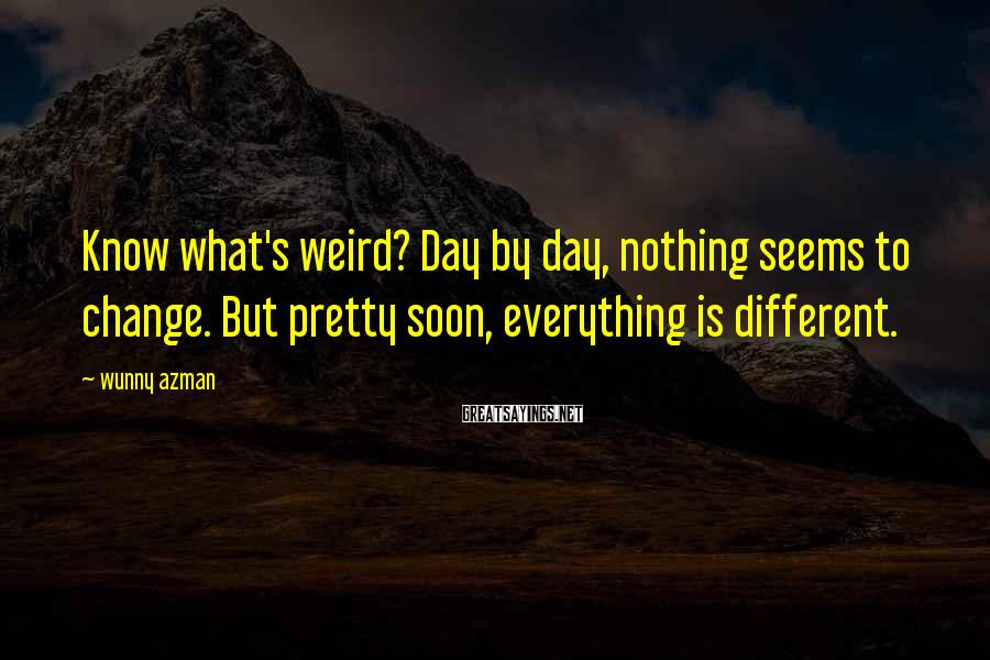Wunny Azman Sayings: Know what's weird? Day by day, nothing seems to change. But pretty soon, everything is