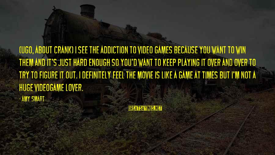X Games Movie Sayings By Amy Smart: (UGO, about Crank) I see the addiction to video games because you want to win