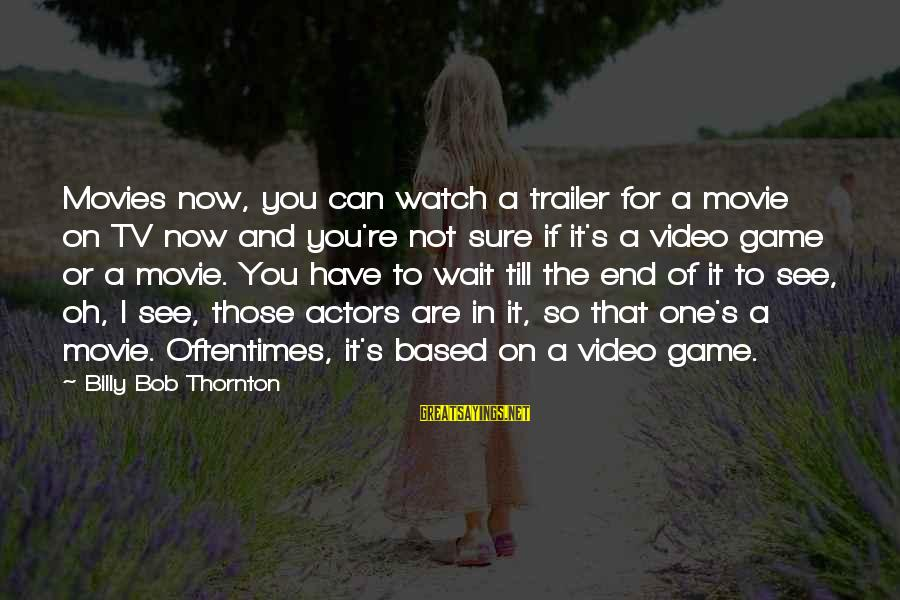 X Games Movie Sayings By Billy Bob Thornton: Movies now, you can watch a trailer for a movie on TV now and you're