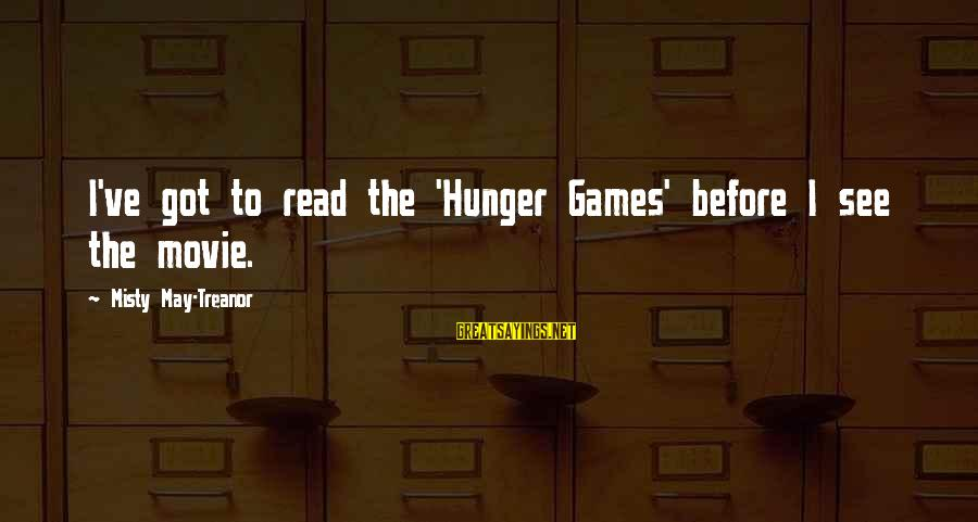 X Games Movie Sayings By Misty May-Treanor: I've got to read the 'Hunger Games' before I see the movie.