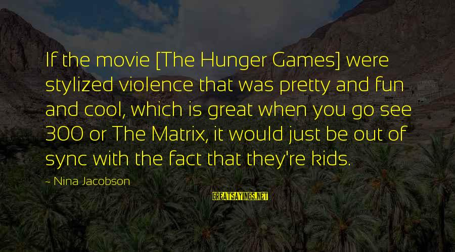 X Games Movie Sayings By Nina Jacobson: If the movie [The Hunger Games] were stylized violence that was pretty and fun and