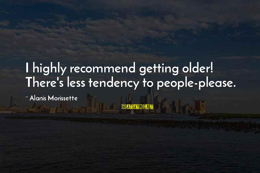 Xanthan Sayings By Alanis Morissette: I highly recommend getting older! There's less tendency to people-please.