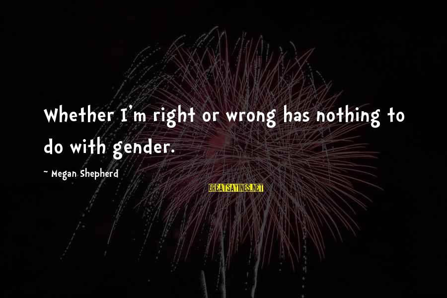 Xargs Single Sayings By Megan Shepherd: Whether I'm right or wrong has nothing to do with gender.