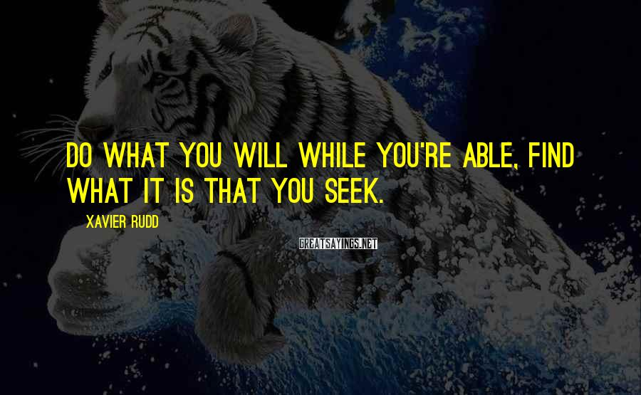 Xavier Rudd Sayings: Do what you will while you're able, find what it is that you seek.