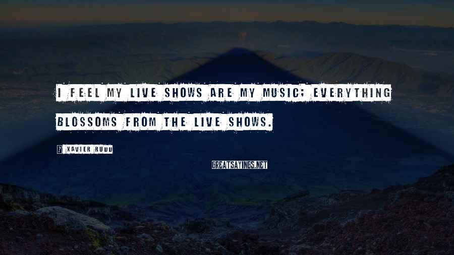 Xavier Rudd Sayings: I feel my live shows are my music; everything blossoms from the live shows.