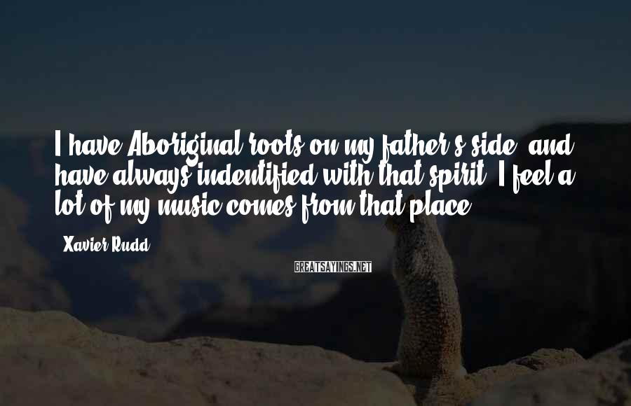 Xavier Rudd Sayings: I have Aboriginal roots on my father's side, and have always indentified with that spirit.