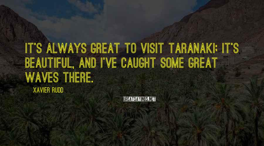 Xavier Rudd Sayings: It's always great to visit Taranaki; it's beautiful, and I've caught some great waves there.
