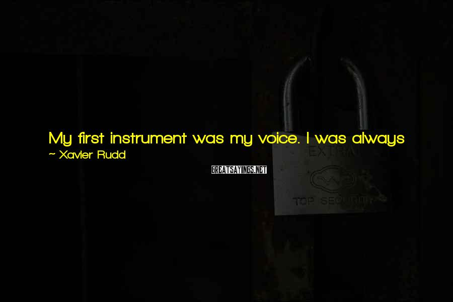 Xavier Rudd Sayings: My first instrument was my voice. I was always singing and writing melodies when I