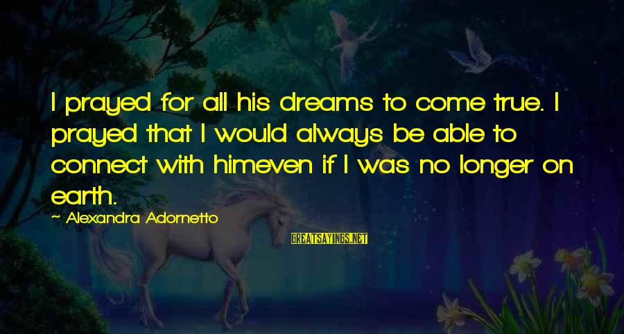 Xavier Woods Sayings By Alexandra Adornetto: I prayed for all his dreams to come true. I prayed that I would always