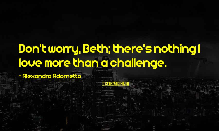Xavier Woods Sayings By Alexandra Adornetto: Don't worry, Beth; there's nothing I love more than a challenge.