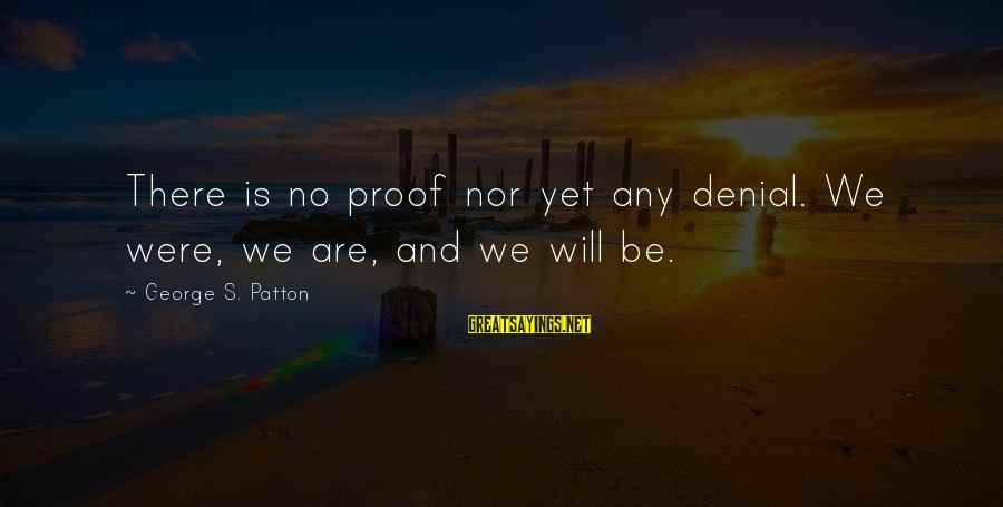Xxxxxx Sayings By George S. Patton: There is no proof nor yet any denial. We were, we are, and we will