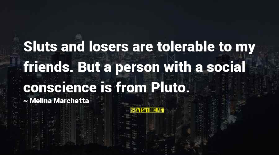 Xxxxxx Sayings By Melina Marchetta: Sluts and losers are tolerable to my friends. But a person with a social conscience