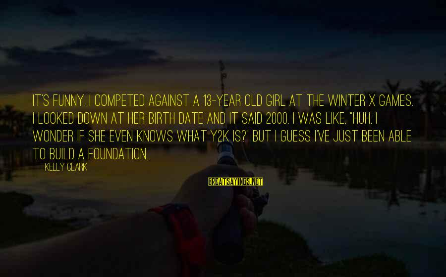 Y2k Sayings By Kelly Clark: It's funny. I competed against a 13-year old girl at the Winter X Games. I
