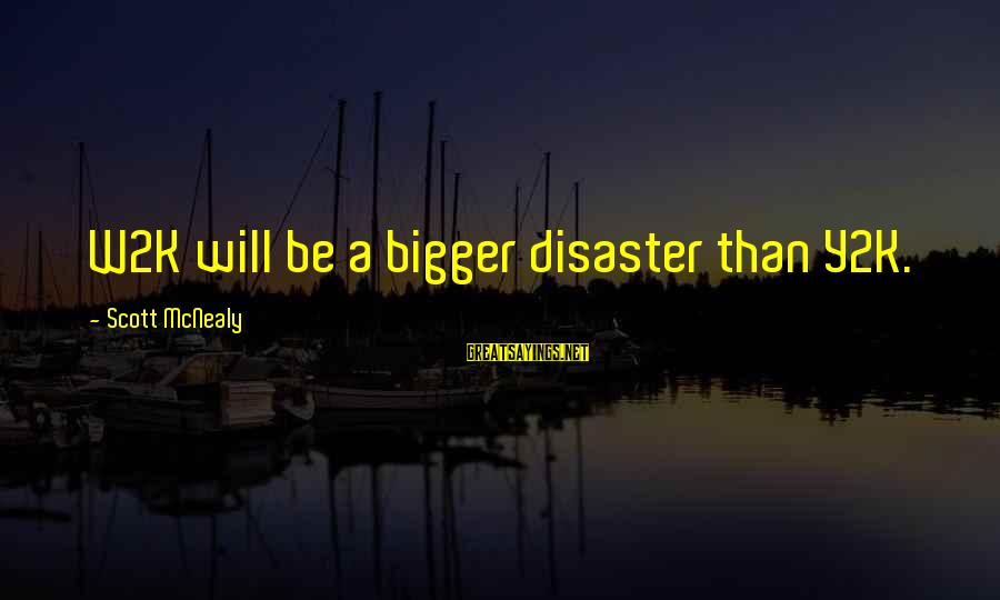 Y2k Sayings By Scott McNealy: W2K will be a bigger disaster than Y2K.