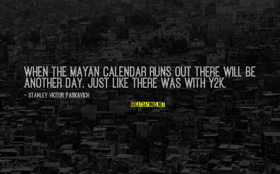 Y2k Sayings By Stanley Victor Paskavich: When the Mayan Calendar runs out there will be another day. Just like there was