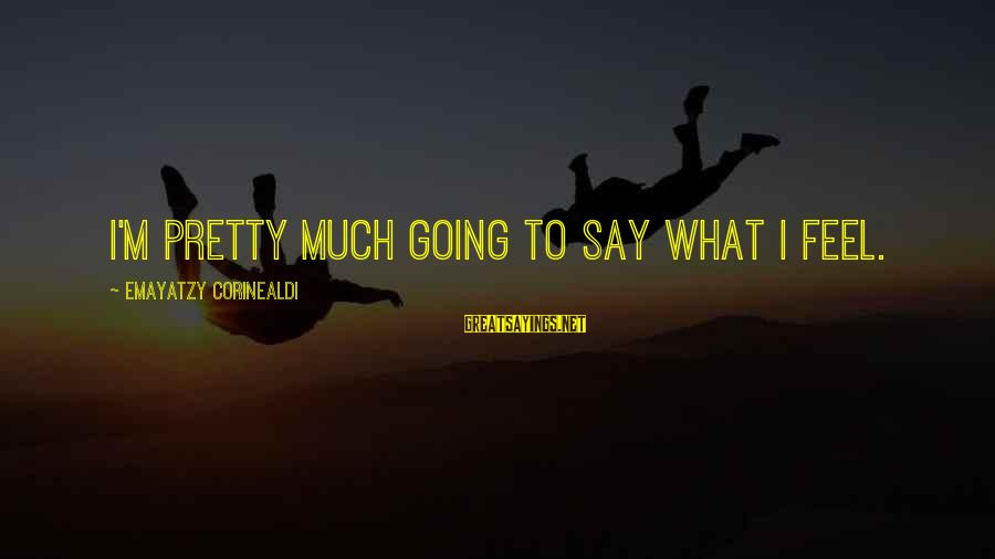 Yaad Karoge Sayings By Emayatzy Corinealdi: I'm pretty much going to say what I feel.