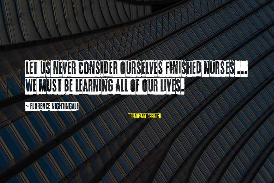Yaad Karoge Sayings By Florence Nightingale: Let us never consider ourselves finished nurses ... we must be learning all of our