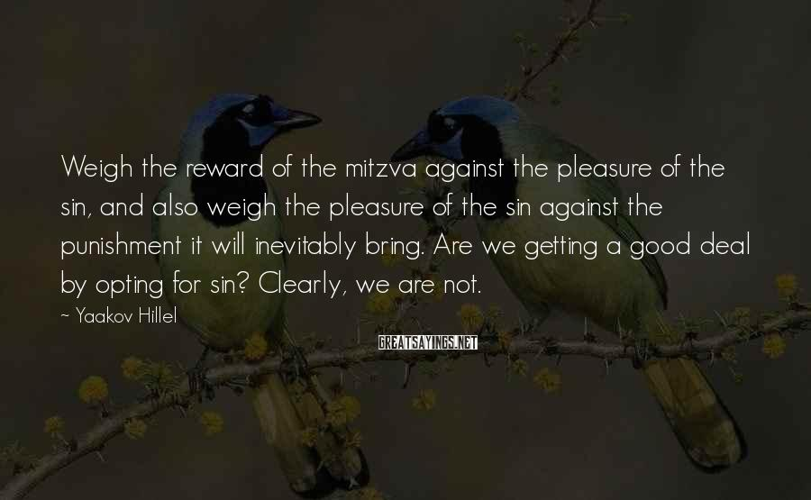 Yaakov Hillel Sayings: Weigh the reward of the mitzva against the pleasure of the sin, and also weigh