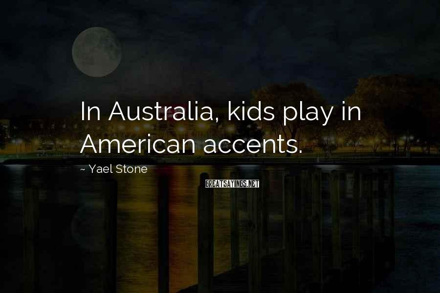 Yael Stone Sayings: In Australia, kids play in American accents.