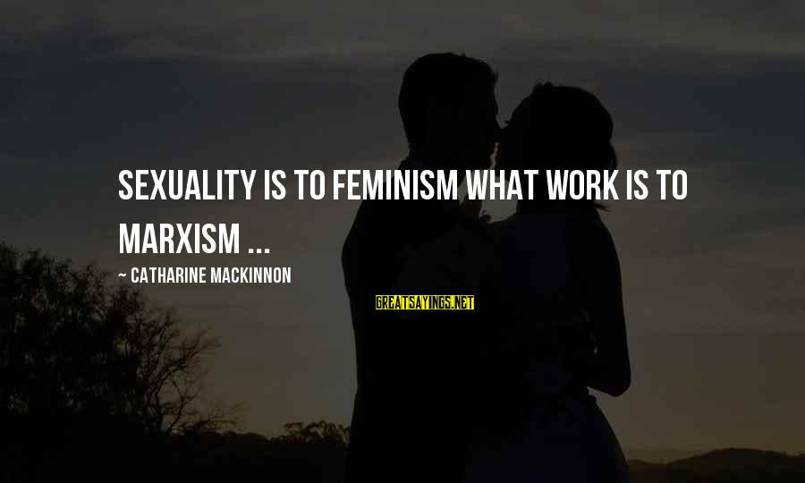 Yahwist Sayings By Catharine MacKinnon: Sexuality is to feminism what work is to Marxism ...