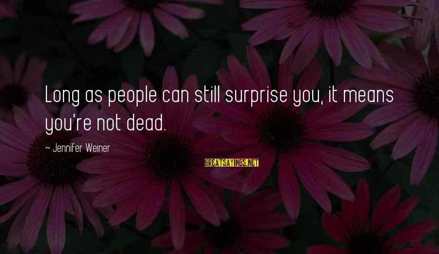 Yahwist Sayings By Jennifer Weiner: Long as people can still surprise you, it means you're not dead.
