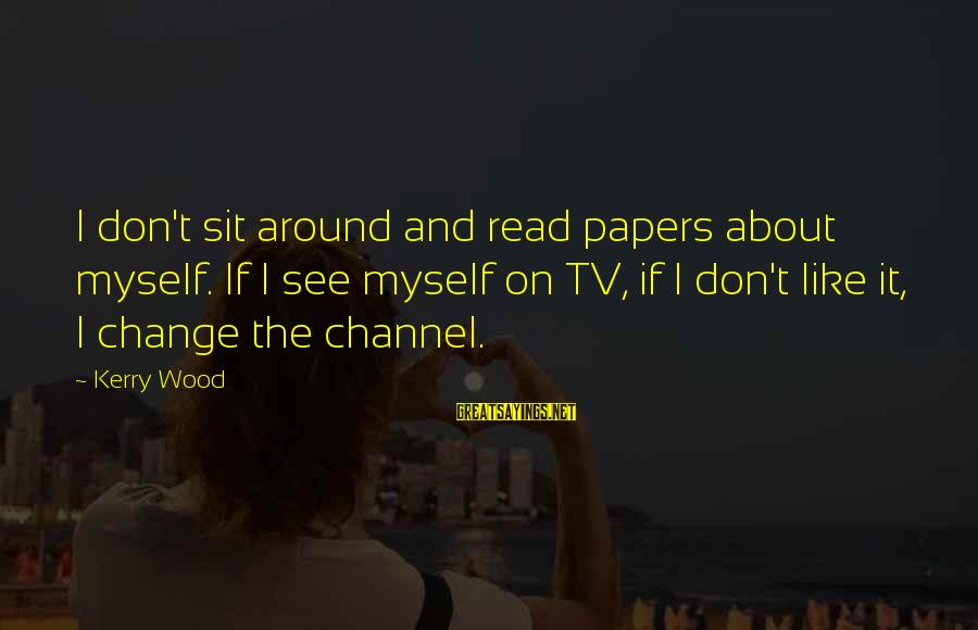 Yahwist Sayings By Kerry Wood: I don't sit around and read papers about myself. If I see myself on TV,