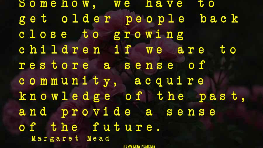 Yahwist Sayings By Margaret Mead: Somehow, we have to get older people back close to growing children if we are