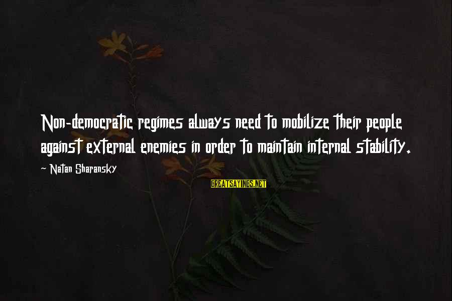 Yahwist Sayings By Natan Sharansky: Non-democratic regimes always need to mobilize their people against external enemies in order to maintain