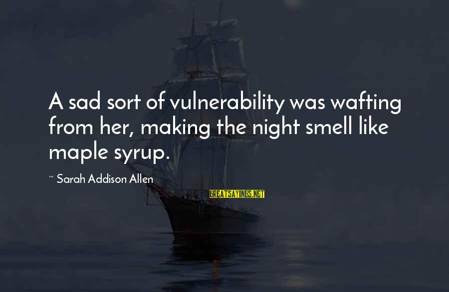 Yahwist Sayings By Sarah Addison Allen: A sad sort of vulnerability was wafting from her, making the night smell like maple