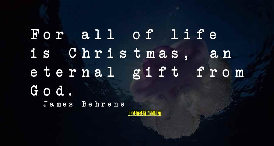 Yahya Rhodus Sayings By James Behrens: For all of life is Christmas, an eternal gift from God.