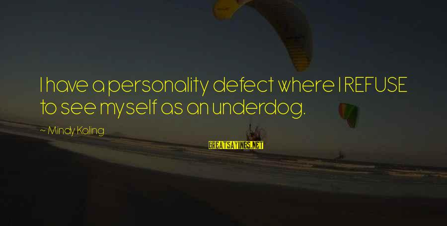 Yahya Rhodus Sayings By Mindy Kaling: I have a personality defect where I REFUSE to see myself as an underdog.