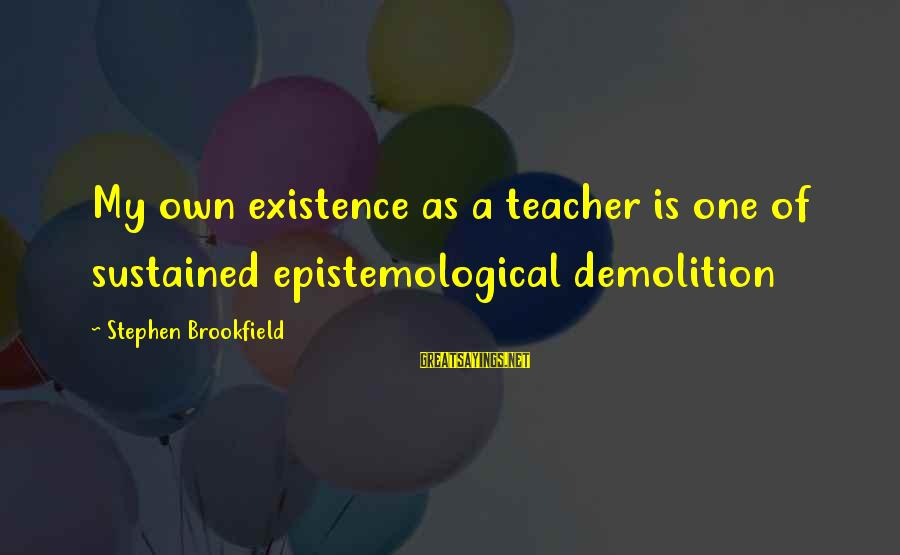 Yahya Rhodus Sayings By Stephen Brookfield: My own existence as a teacher is one of sustained epistemological demolition
