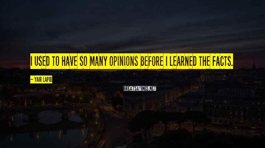 Yair Lapid Sayings: I used to have so many opinions before I learned the facts.
