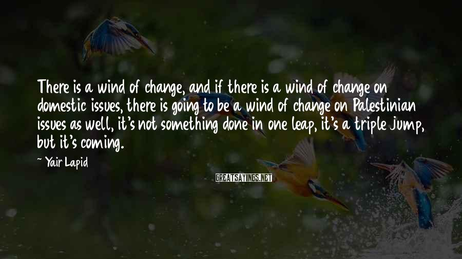 Yair Lapid Sayings: There is a wind of change, and if there is a wind of change on