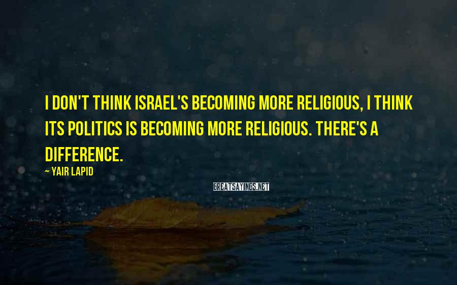 Yair Lapid Sayings: I don't think Israel's becoming more religious, I think its politics is becoming more religious.