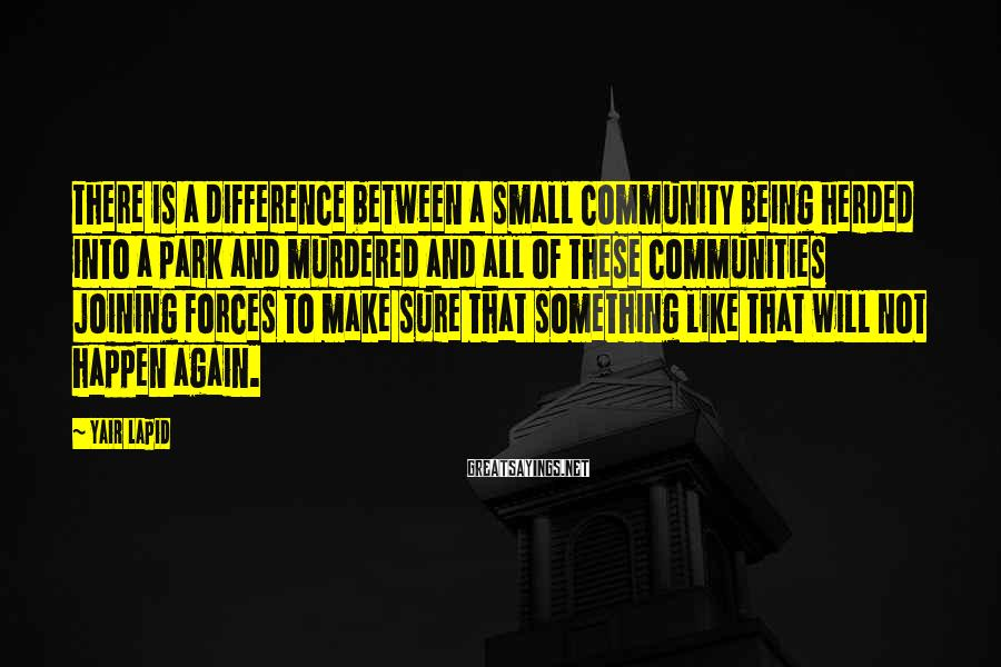 Yair Lapid Sayings: There is a difference between a small community being herded into a park and murdered