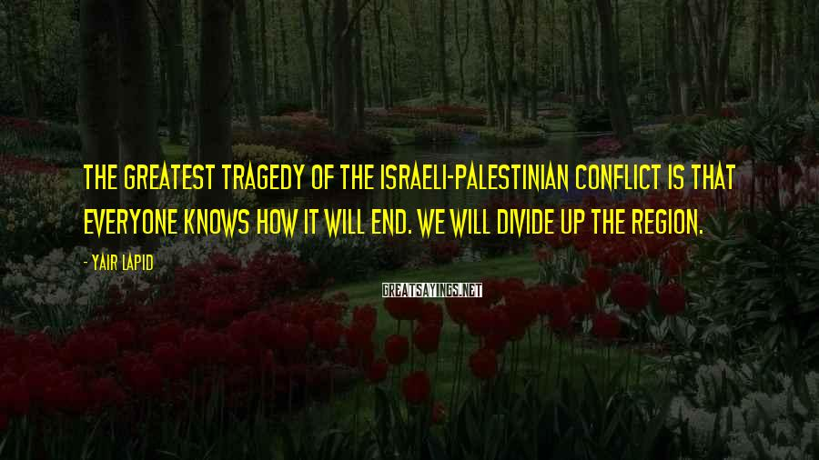 Yair Lapid Sayings: The greatest tragedy of the Israeli-Palestinian conflict is that everyone knows how it will end.