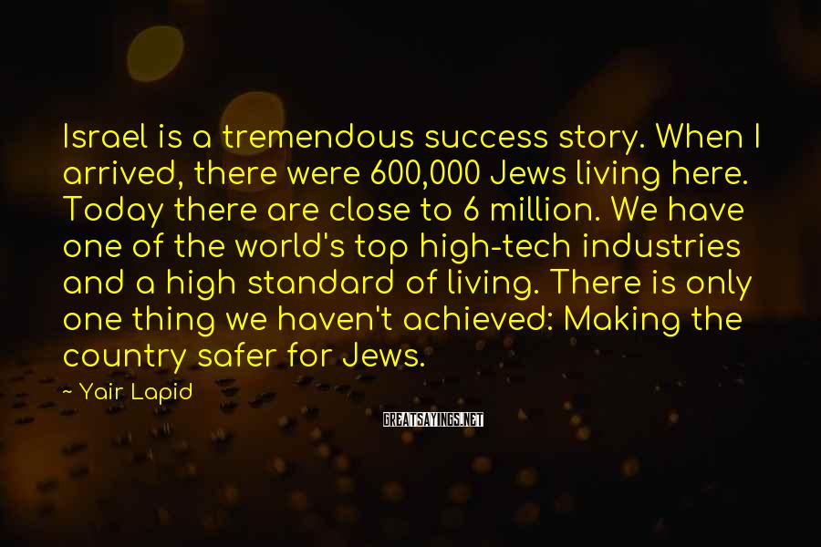 Yair Lapid Sayings: Israel is a tremendous success story. When I arrived, there were 600,000 Jews living here.