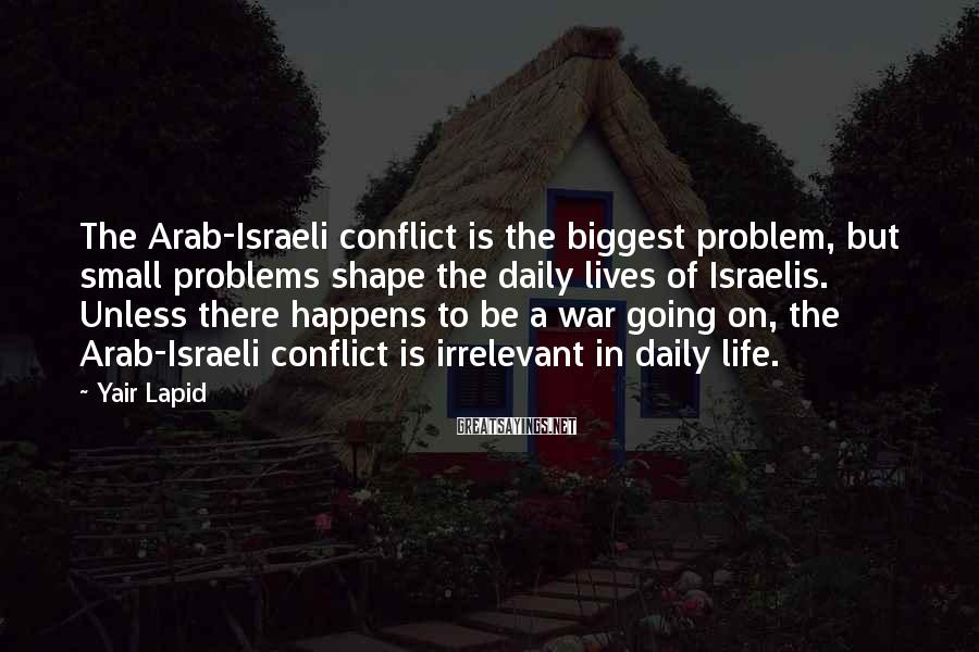 Yair Lapid Sayings: The Arab-Israeli conflict is the biggest problem, but small problems shape the daily lives of